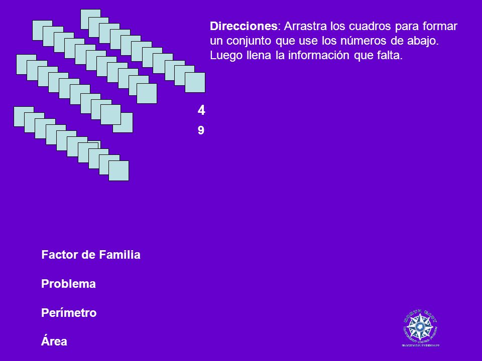 Factor de Familia Problema Perímetro Área 4 9 Direcciones: Arrastra los cuadros para formar un conjunto que use los números de abajo. Luego llena la i