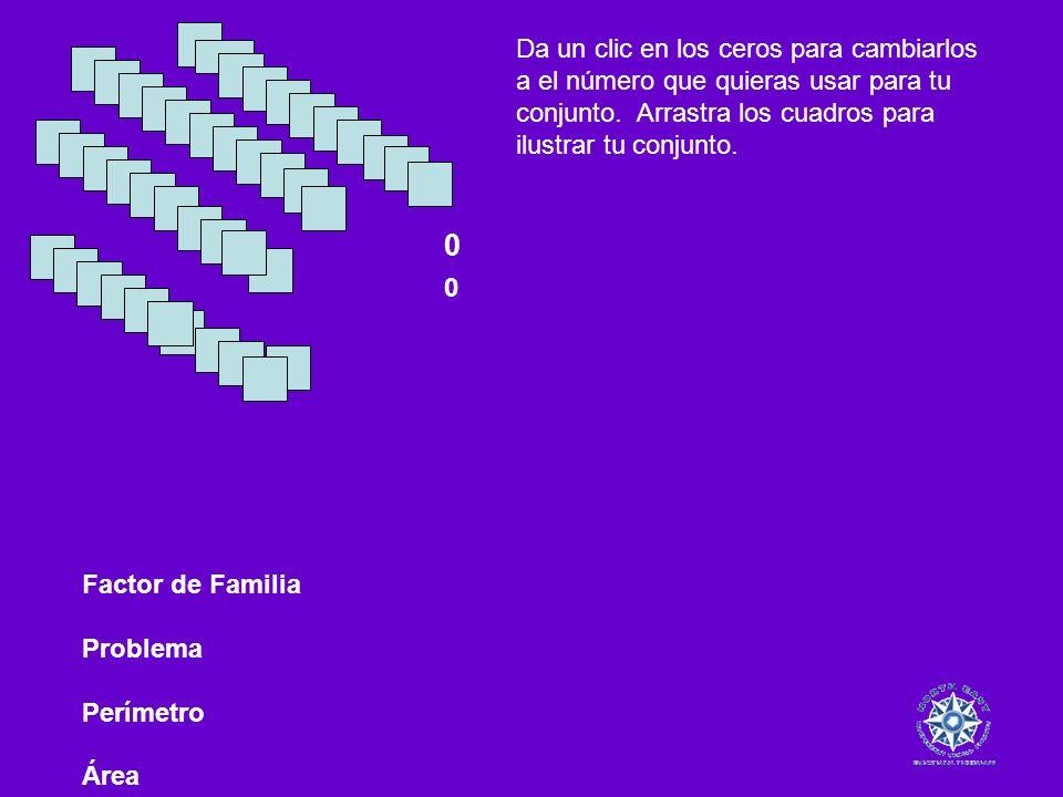 Factor de Familia Problema Perímetro Área 0 0 Da un clic en los ceros para cambiarlos a el número que quieras usar para tu conjunto. Arrastra los cuad