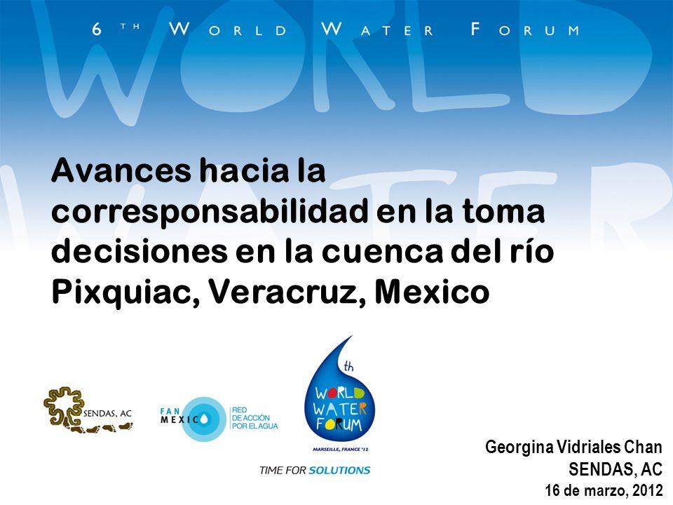 Avances hacia la corresponsabilidad en la toma decisiones en la cuenca del río Pixquiac, Veracruz, Mexico Georgina Vidriales Chan SENDAS, AC 16 de mar