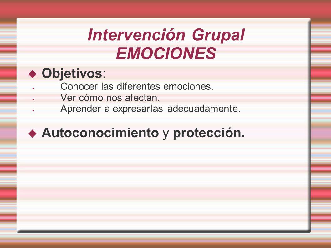 Intervención Grupal EMOCIONES Objetivos: Conocer las diferentes emociones. Ver cómo nos afectan. Aprender a expresarlas adecuadamente. Autoconocimient