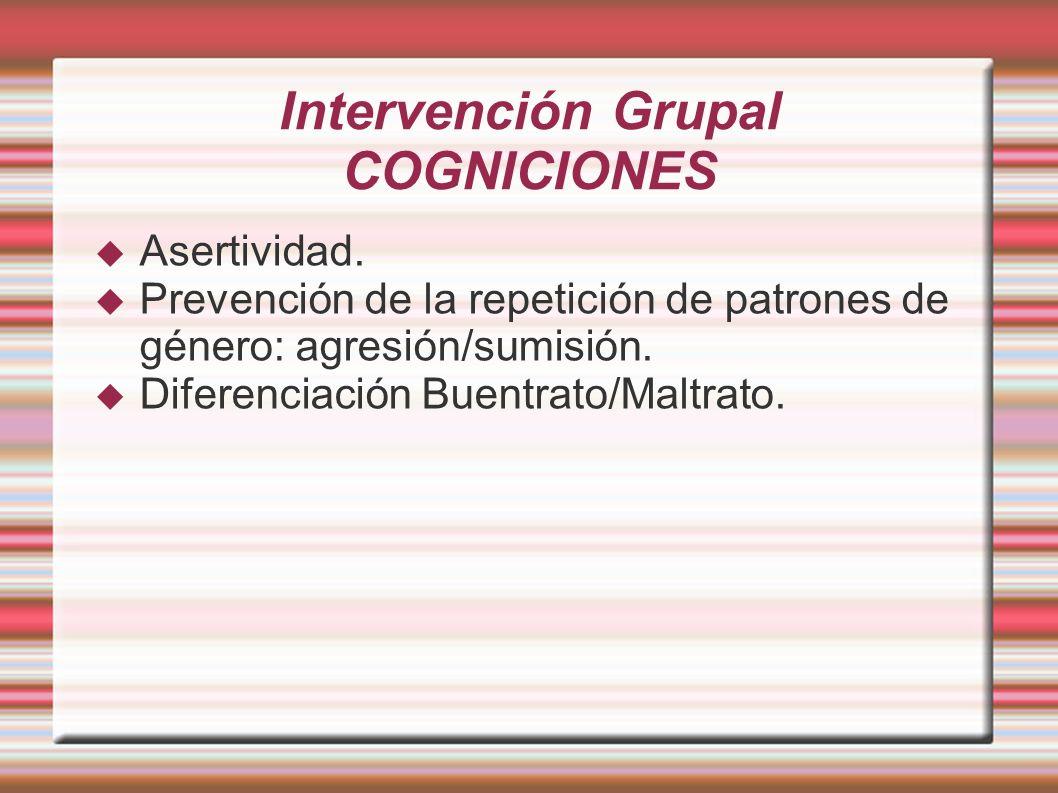 Intervención Grupal COGNICIONES Asertividad. Prevención de la repetición de patrones de género: agresión/sumisión. Diferenciación Buentrato/Maltrato.