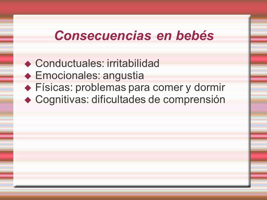 Consecuencias en bebés Conductuales: irritabilidad Emocionales: angustia Físicas: problemas para comer y dormir Cognitivas: dificultades de comprensió