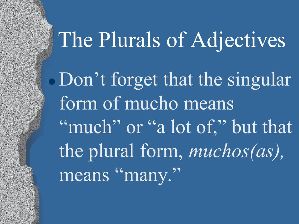 The Plurals of Adjectives l Dont forget that the singular form of mucho means much or a lot of, but that the plural form, muchos(as), means many.