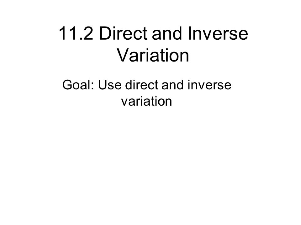 11.2 Direct and Inverse Variation Goal: Use direct and inverse variation