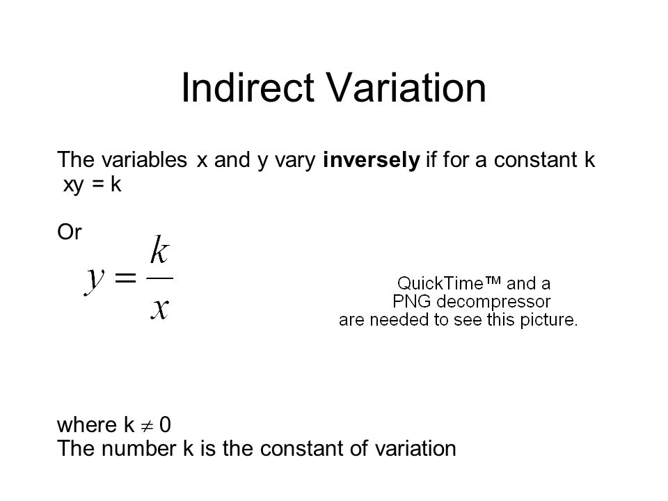 Indirect Variation The variables x and y vary inversely if for a constant k xy = k Or where k 0 The number k is the constant of variation