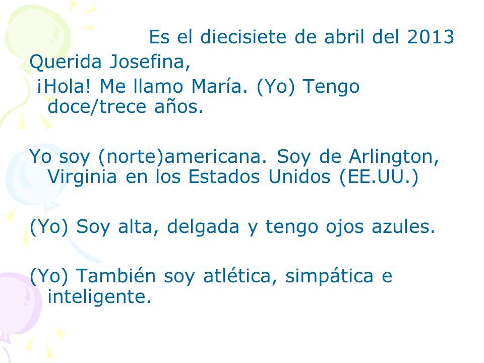 Es el diecisiete de abril del 2013 Querida Josefina, ¡Hola! Me llamo María. (Yo) Tengo doce/trece años. Yo soy (norte)americana. Soy de Arlington, Vir