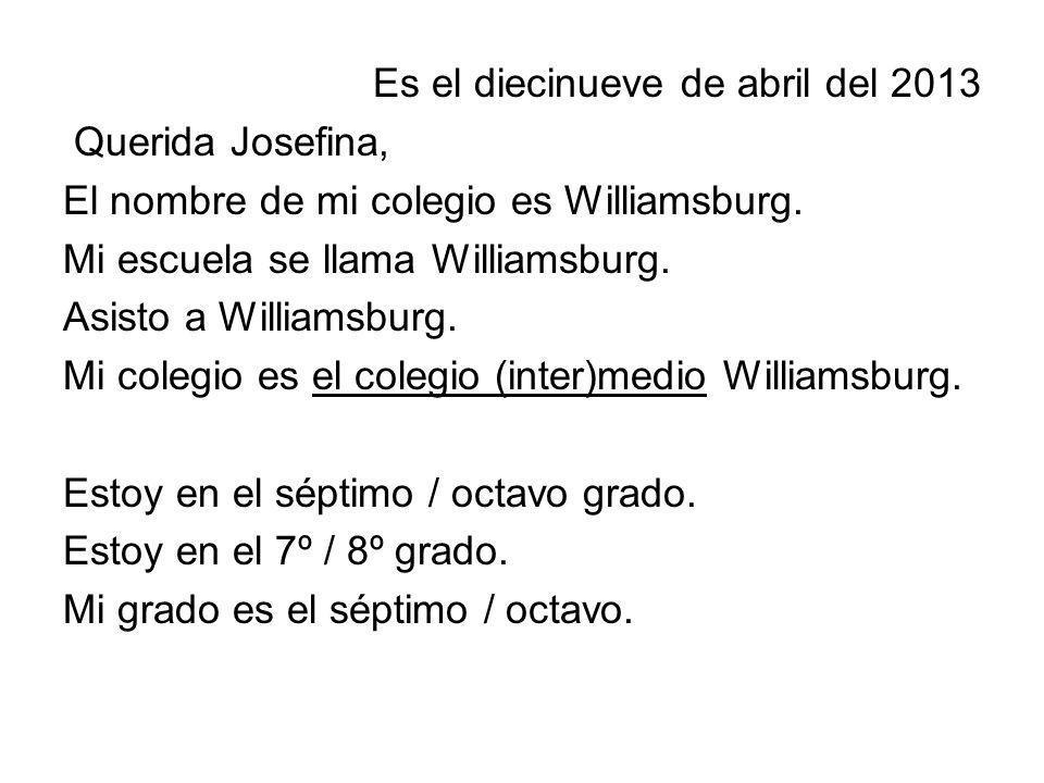 Es el diecinueve de abril del 2013 Querida Josefina, El nombre de mi colegio es Williamsburg. Mi escuela se llama Williamsburg. Asisto a Williamsburg.