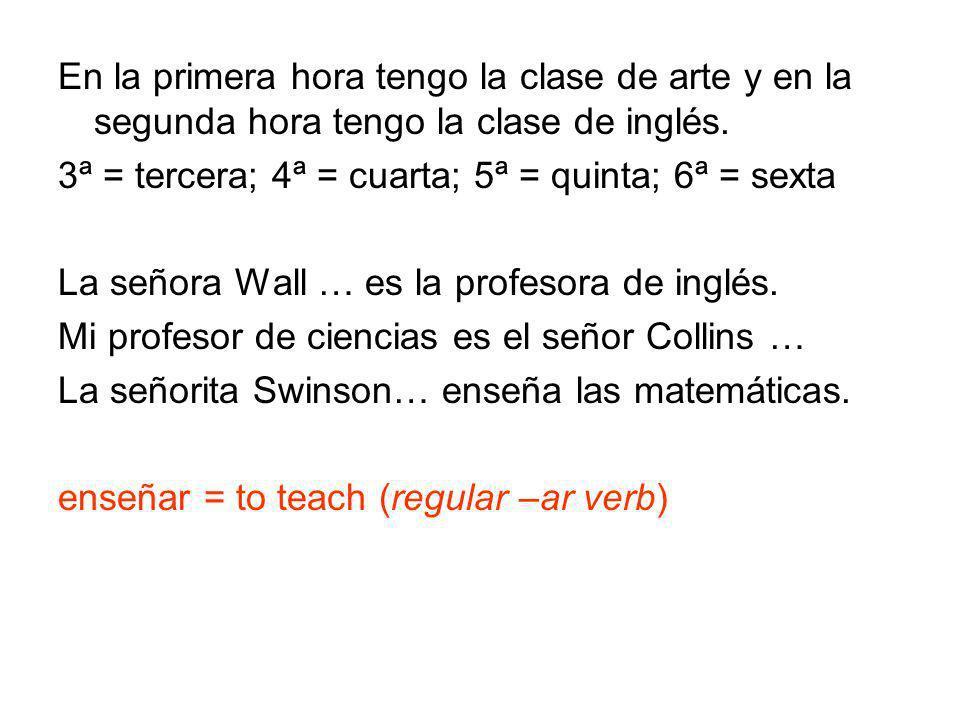 En la primera hora tengo la clase de arte y en la segunda hora tengo la clase de inglés. 3ª = tercera; 4ª = cuarta; 5ª = quinta; 6ª = sexta La señora