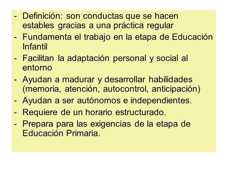 -Definición: son conductas que se hacen estables gracias a una práctica regular -Fundamenta el trabajo en la etapa de Educación Infantil -Facilitan la