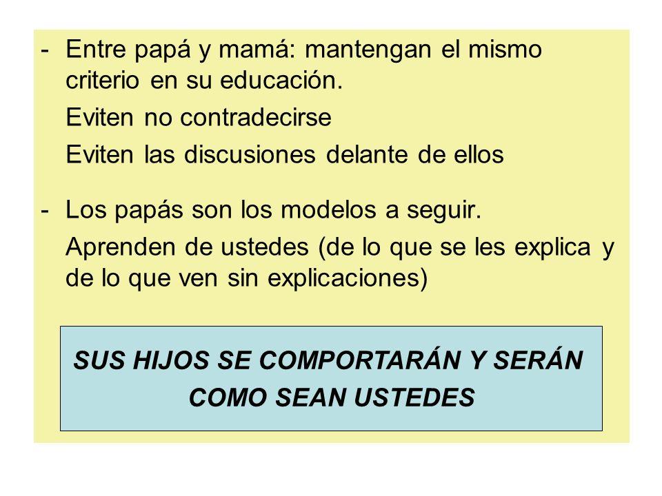 -Entre papá y mamá: mantengan el mismo criterio en su educación. Eviten no contradecirse Eviten las discusiones delante de ellos -Los papás son los mo