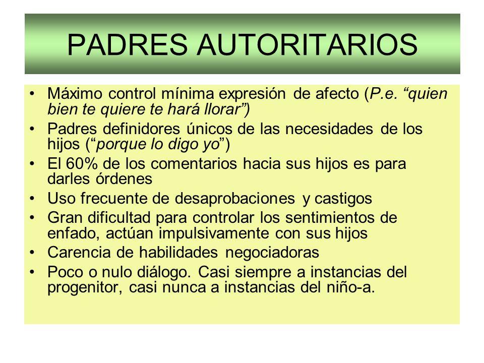 PADRES AUTORITARIOS Máximo control mínima expresión de afecto (P.e. quien bien te quiere te hará llorar) Padres definidores únicos de las necesidades