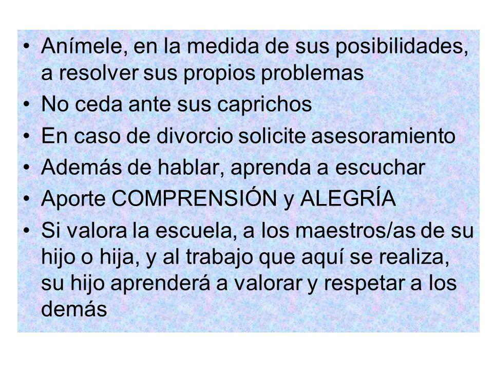 Anímele, en la medida de sus posibilidades, a resolver sus propios problemas No ceda ante sus caprichos En caso de divorcio solicite asesoramiento Ade