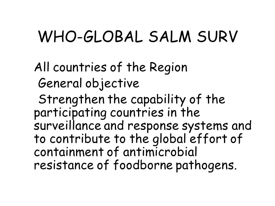 WHO-GLOBAL SALM SURV All countries of the Region General objective Strengthen the capability of the participating countries in the surveillance and re