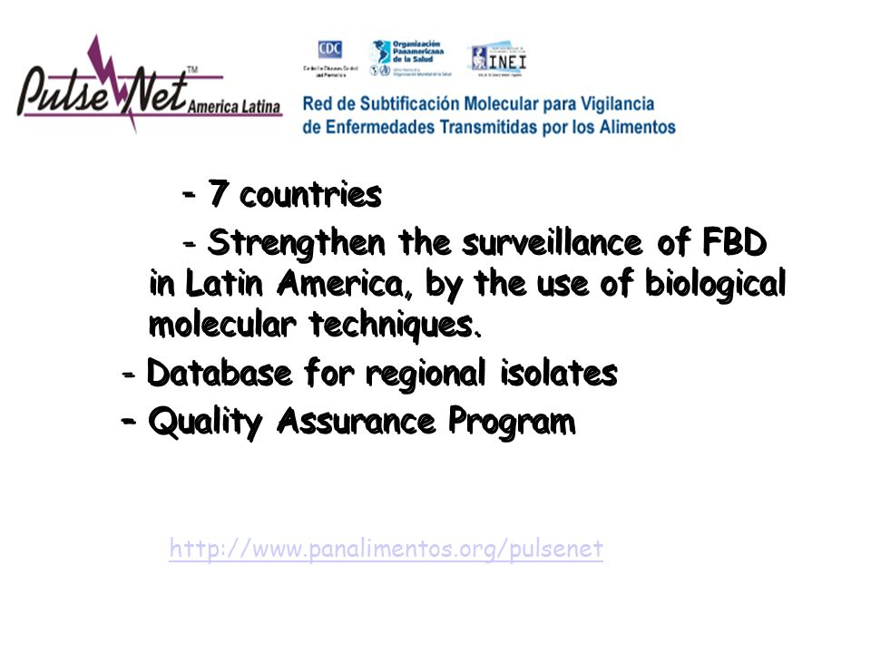 - 7 countries - Strengthen the surveillance of FBD in Latin America, by the use of biological molecular techniques. - Database for regional isolates –