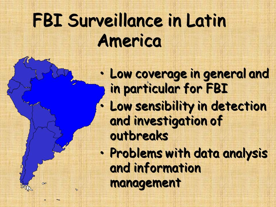FBI Surveillance in Latin America Low coverage in general and in particular for FBI Low sensibility in detection and investigation of outbreaks Proble