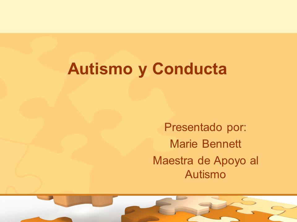 Autismo y Conducta Presentado por: Marie Bennett Maestra de Apoyo al Autismo