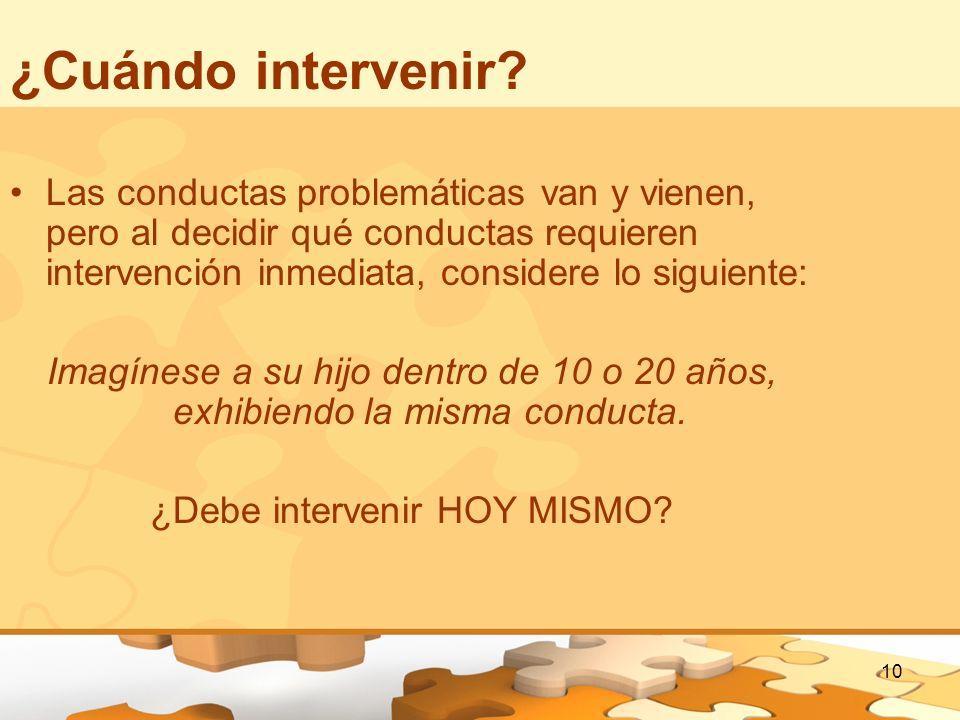 10 ¿Cuándo intervenir? Las conductas problemáticas van y vienen, pero al decidir qué conductas requieren intervención inmediata, considere lo siguient