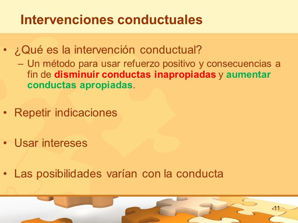 11 Intervenciones conductuales ¿Qué es la intervención conductual? –Un método para usar refuerzo positivo y consecuencias a fin de disminuir conductas
