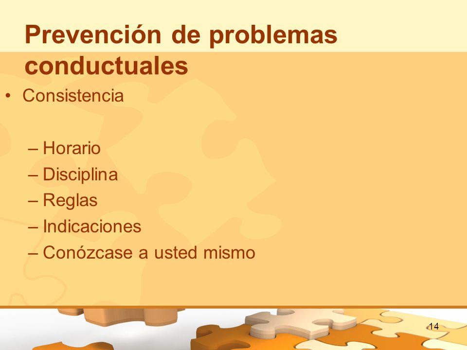 14 Prevención de problemas conductuales Consistencia –Horario –Disciplina –Reglas –Indicaciones –Conózcase a usted mismo
