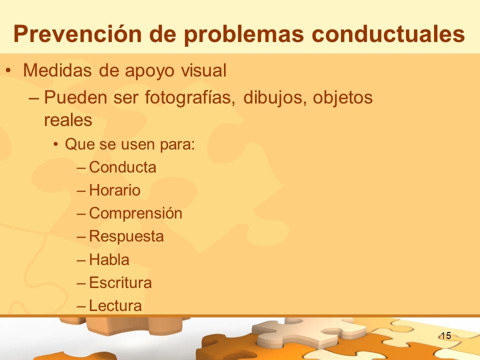 15 Prevención de problemas conductuales Medidas de apoyo visual –Pueden ser fotografías, dibujos, objetos reales Que se usen para: –Conducta –Horario