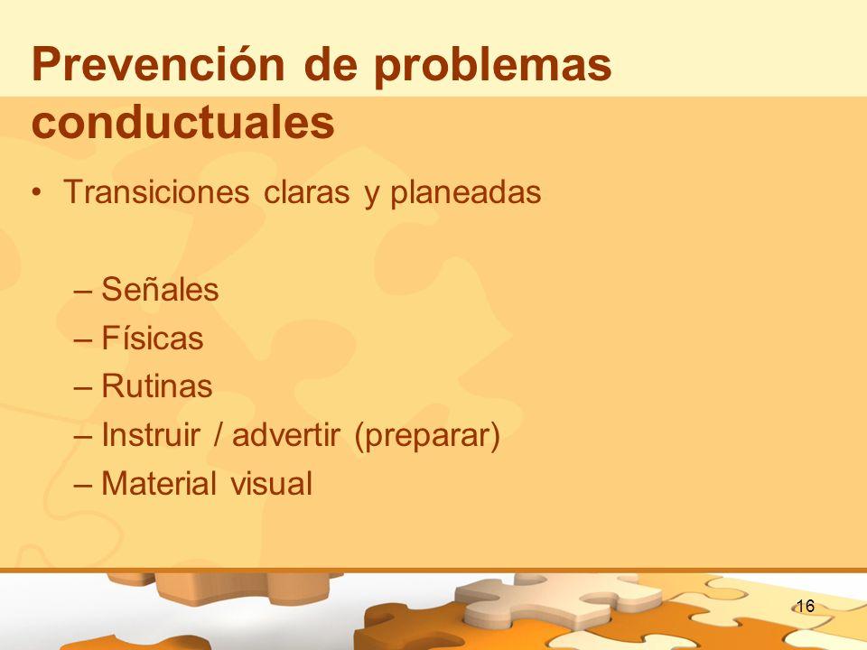 16 Prevención de problemas conductuales Transiciones claras y planeadas –Señales –Físicas –Rutinas –Instruir / advertir (preparar) –Material visual