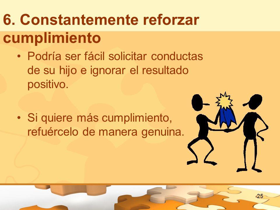 6. Constantemente reforzar cumplimiento Podría ser fácil solicitar conductas de su hijo e ignorar el resultado positivo. Si quiere más cumplimiento, r
