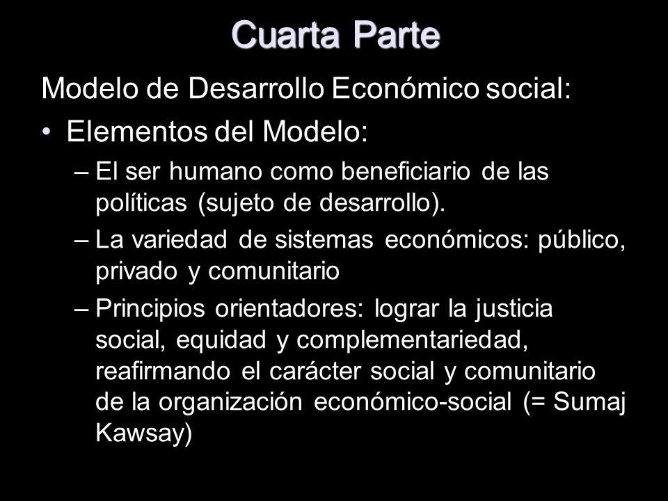 Cuarta Parte Modelo de Desarrollo Económico social: Elementos del Modelo: –El ser humano como beneficiario de las políticas (sujeto de desarrollo). –L