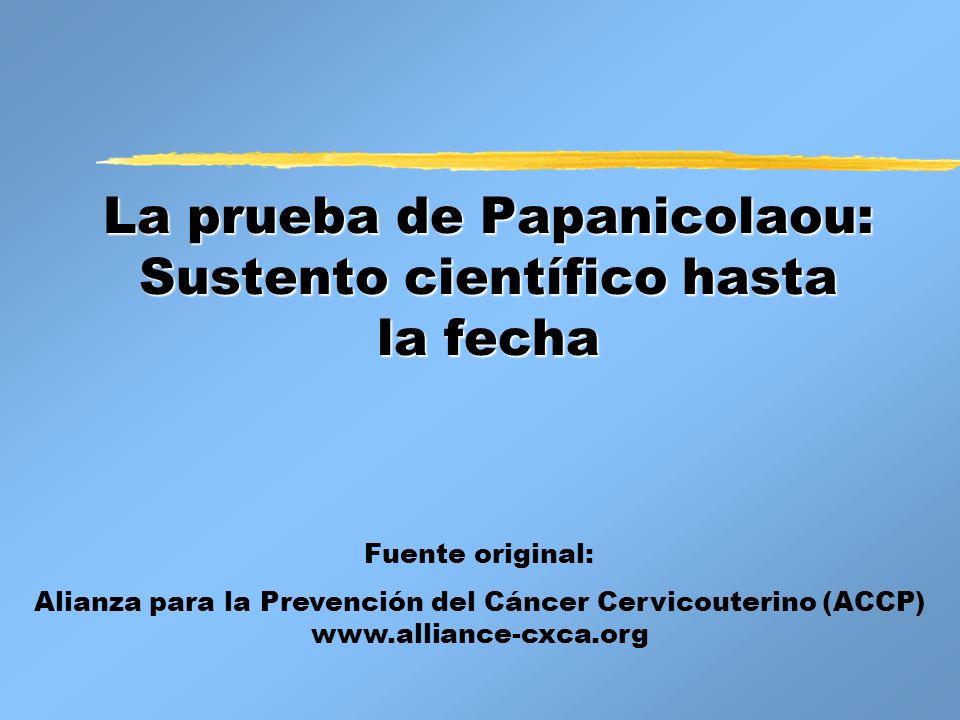 La prueba de Papanicolaou: Sustento científico hasta la fecha Fuente original: Alianza para la Prevención del Cáncer Cervicouterino (ACCP) www.allianc