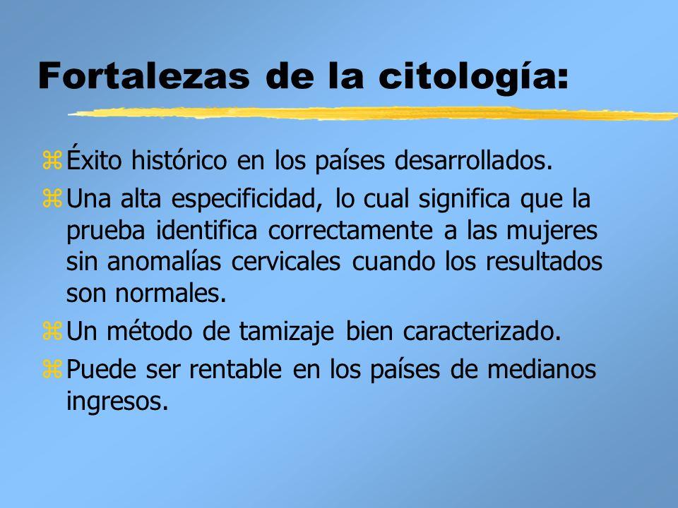 Fortalezas de la citología: zÉxito histórico en los países desarrollados. zUna alta especificidad, lo cual significa que la prueba identifica correcta