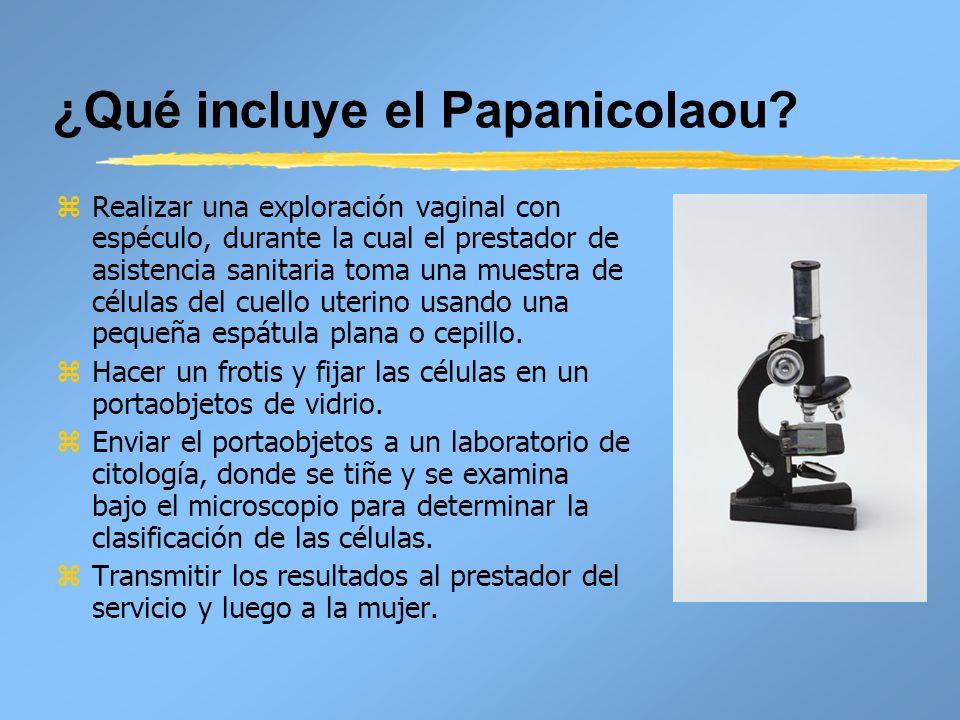 ¿Qué incluye el Papanicolaou? z Realizar una exploración vaginal con espéculo, durante la cual el prestador de asistencia sanitaria toma una muestra d