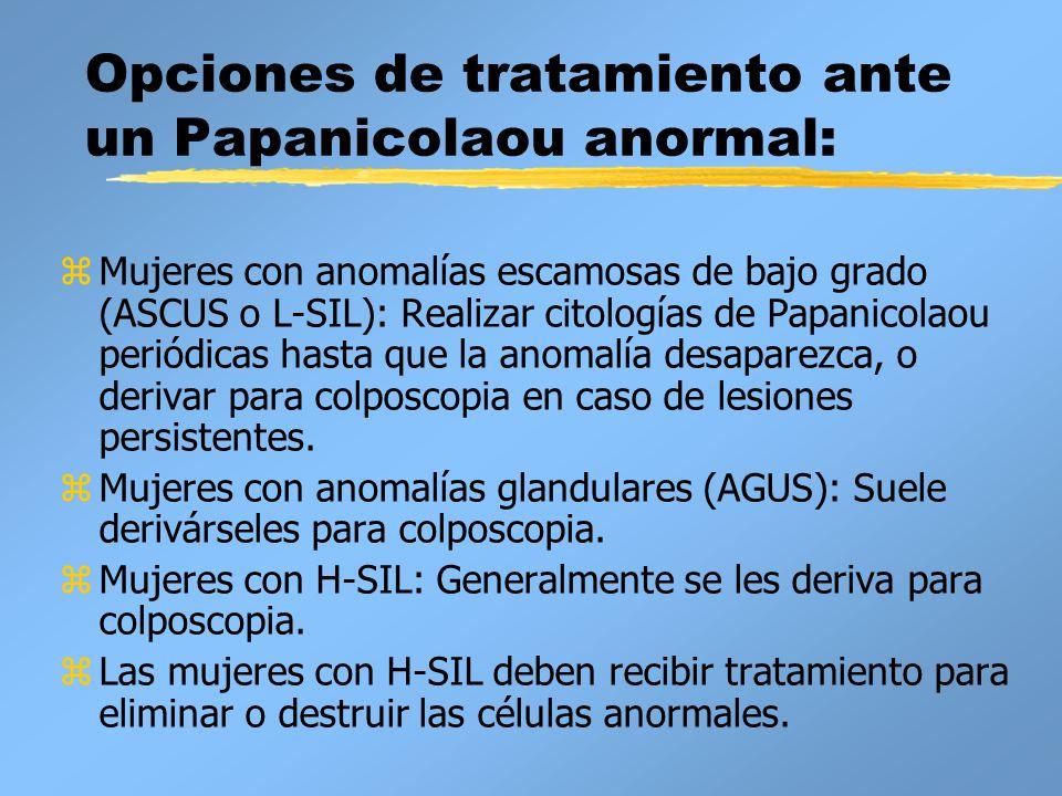 Opciones de tratamiento ante un Papanicolaou anormal: zMujeres con anomalías escamosas de bajo grado (ASCUS o L-SIL): Realizar citologías de Papanicol