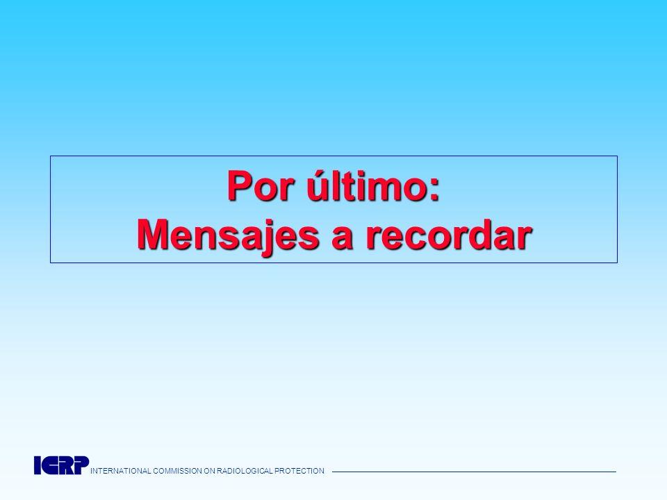 INTERNATIONAL COMMISSION ON RADIOLOGICAL PROTECTION Por último: Mensajes a recordar