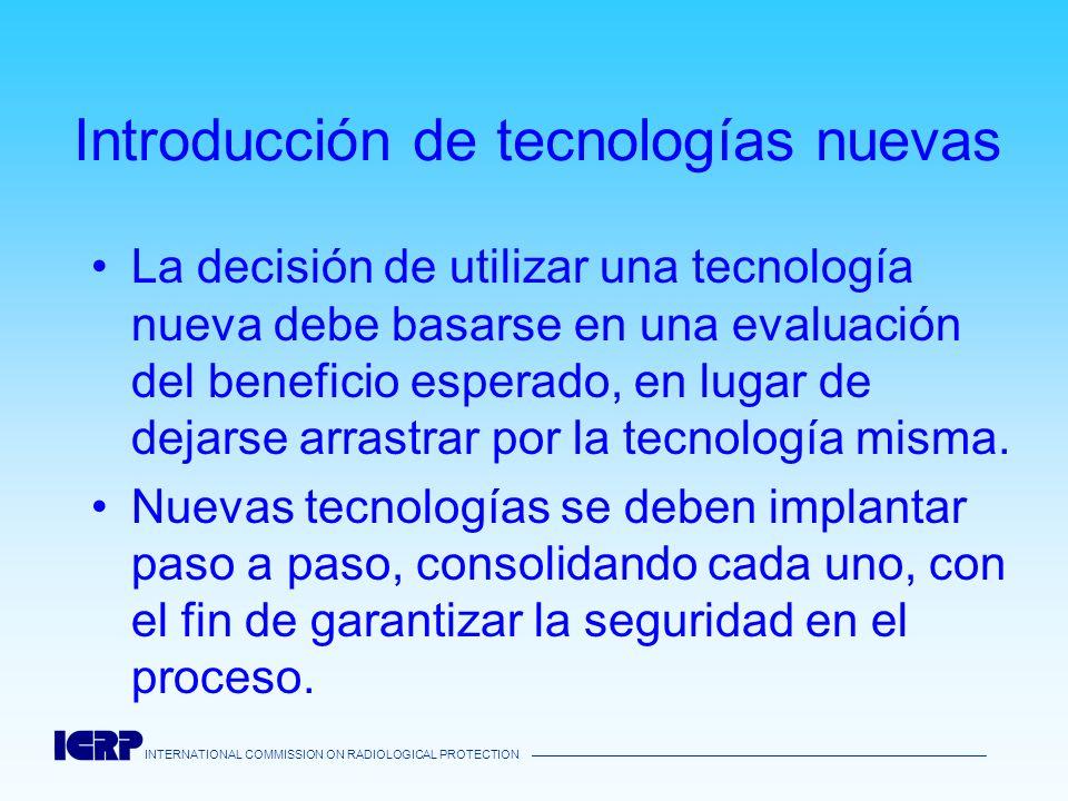 INTERNATIONAL COMMISSION ON RADIOLOGICAL PROTECTION Introducción de tecnologías nuevas La decisión de utilizar una tecnología nueva debe basarse en un