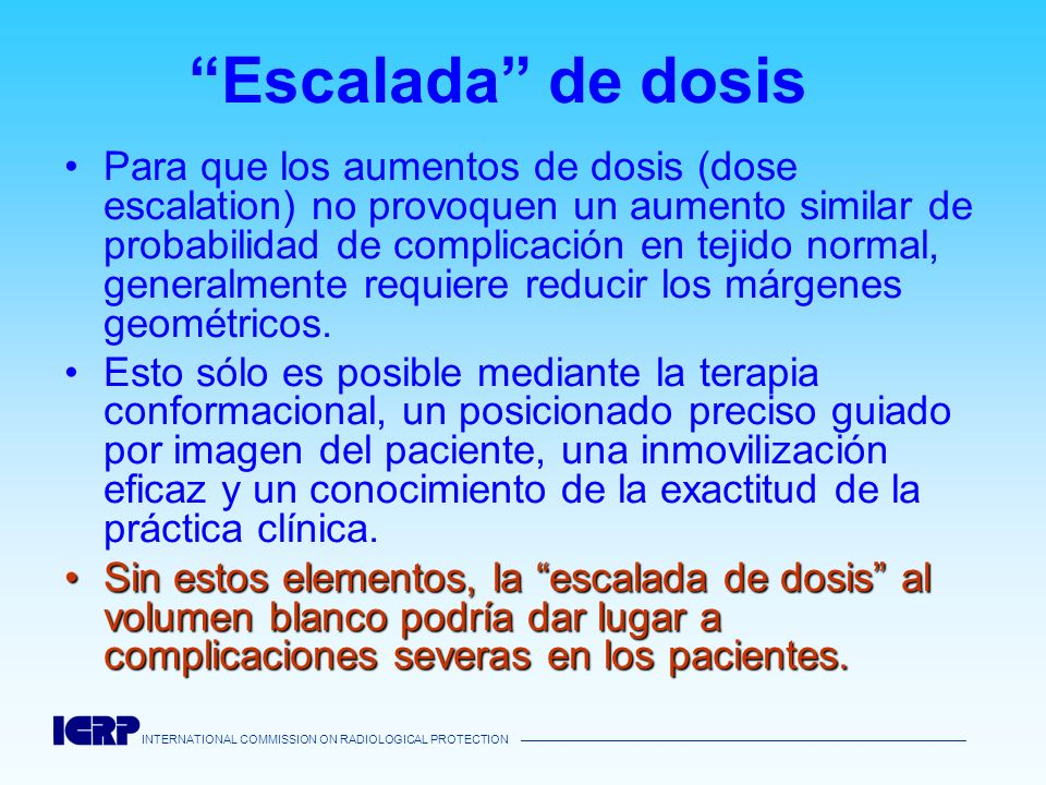 INTERNATIONAL COMMISSION ON RADIOLOGICAL PROTECTION Escalada de dosis Para que los aumentos de dosis (dose escalation) no provoquen un aumento similar