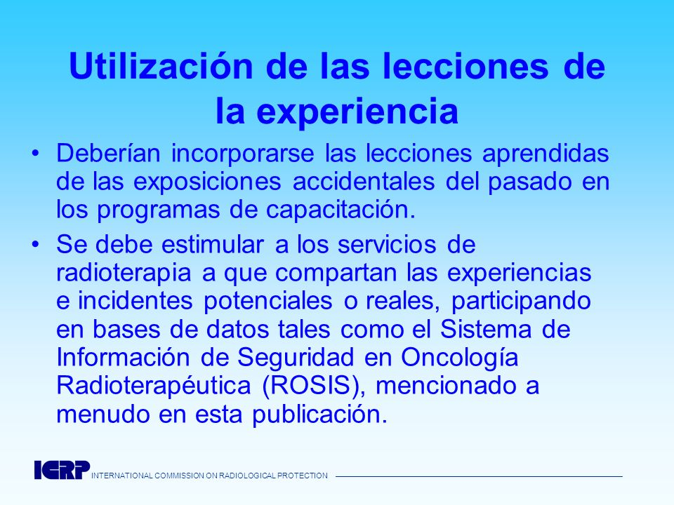 INTERNATIONAL COMMISSION ON RADIOLOGICAL PROTECTION Utilización de las lecciones de la experiencia Deberían incorporarse las lecciones aprendidas de l