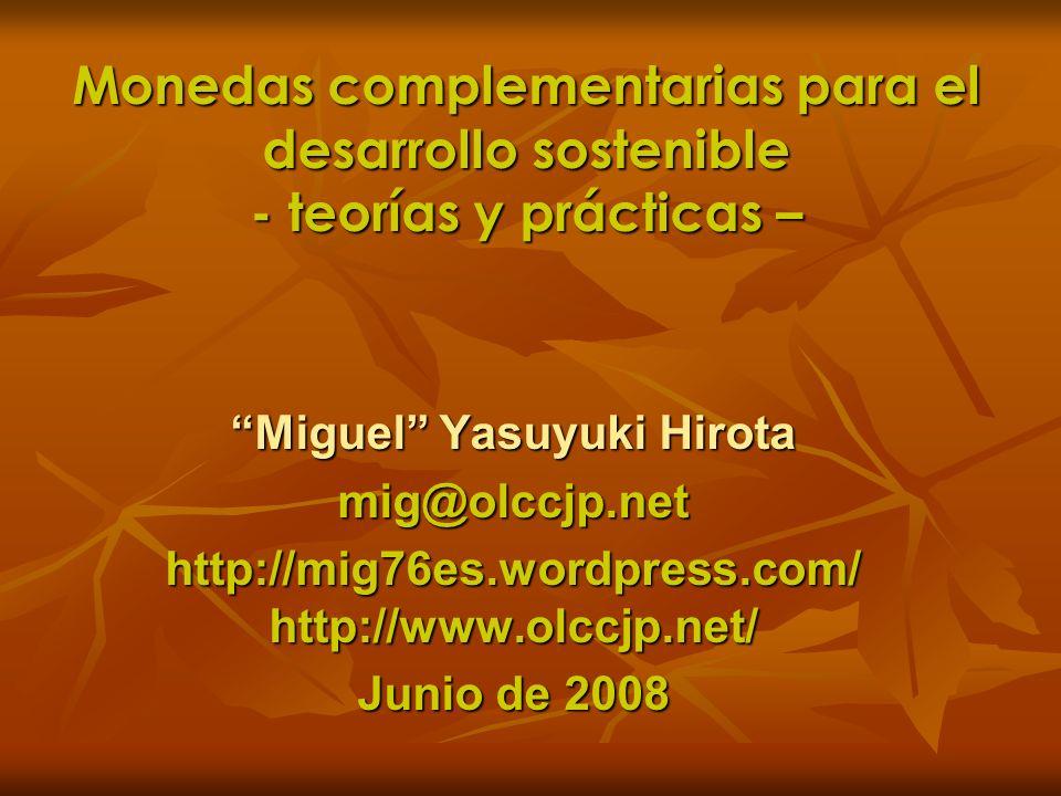 Monedas complementarias para el desarrollo sostenible - teorías y prácticas – Miguel Yasuyuki Hirota mig@olccjp.net http://mig76es.wordpress.com/ http