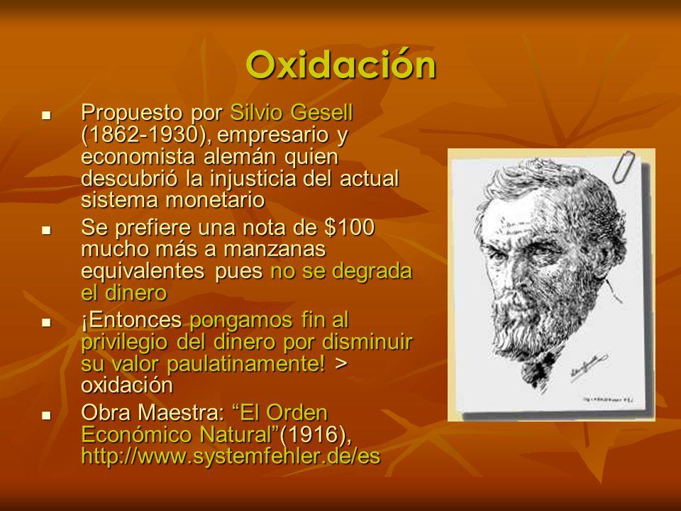 Oxidación Propuesto por Silvio Gesell (1862-1930), empresario y economista alemán quien descubrió la injusticia del actual sistema monetario Propuesto