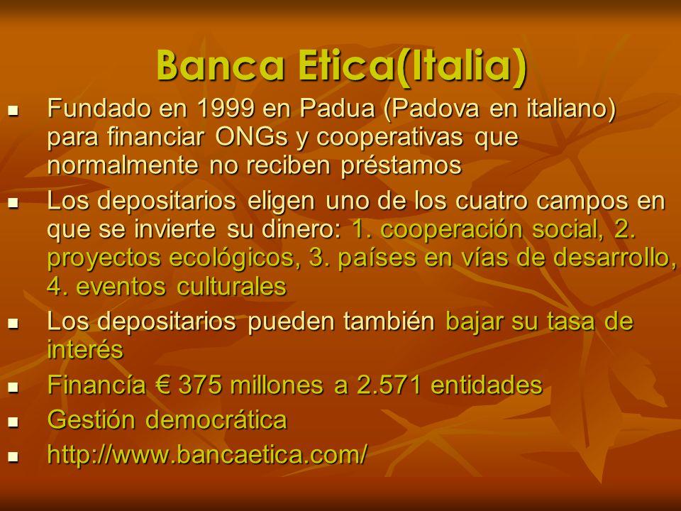 Banca Etica(Italia) Fundado en 1999 en Padua (Padova en italiano) para financiar ONGs y cooperativas que normalmente no reciben préstamos Fundado en 1