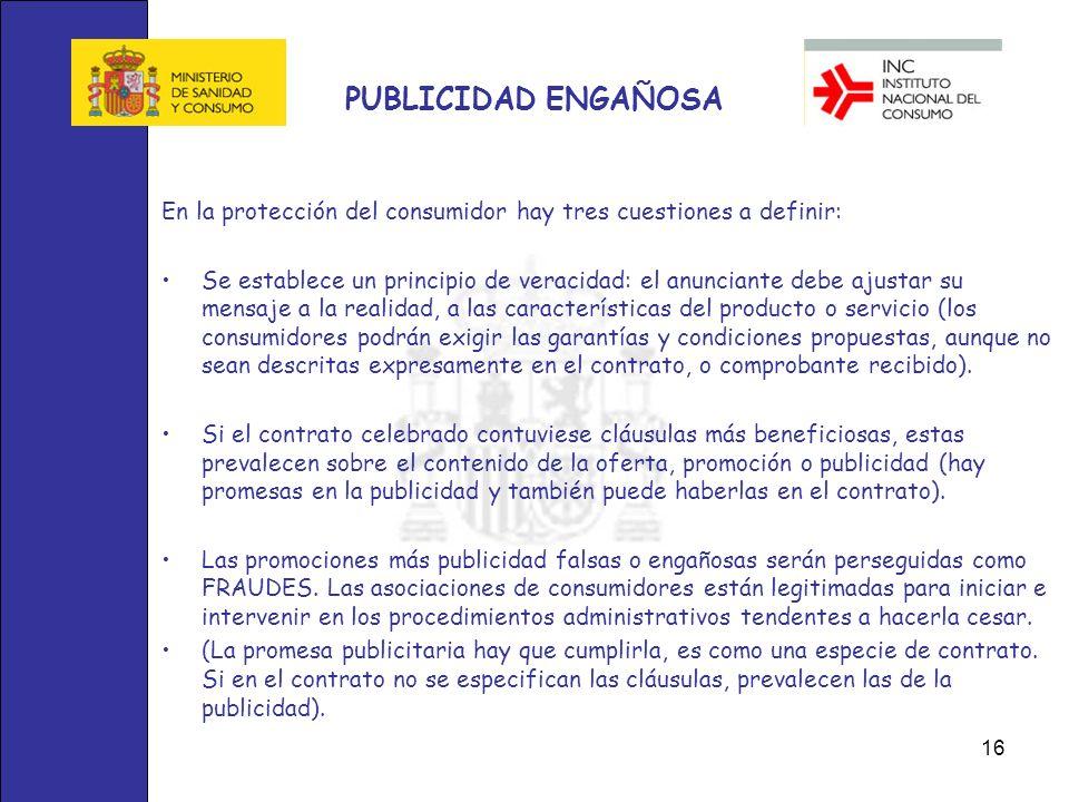 16 PUBLICIDAD ENGAÑOSA En la protección del consumidor hay tres cuestiones a definir: Se establece un principio de veracidad: el anunciante debe ajust
