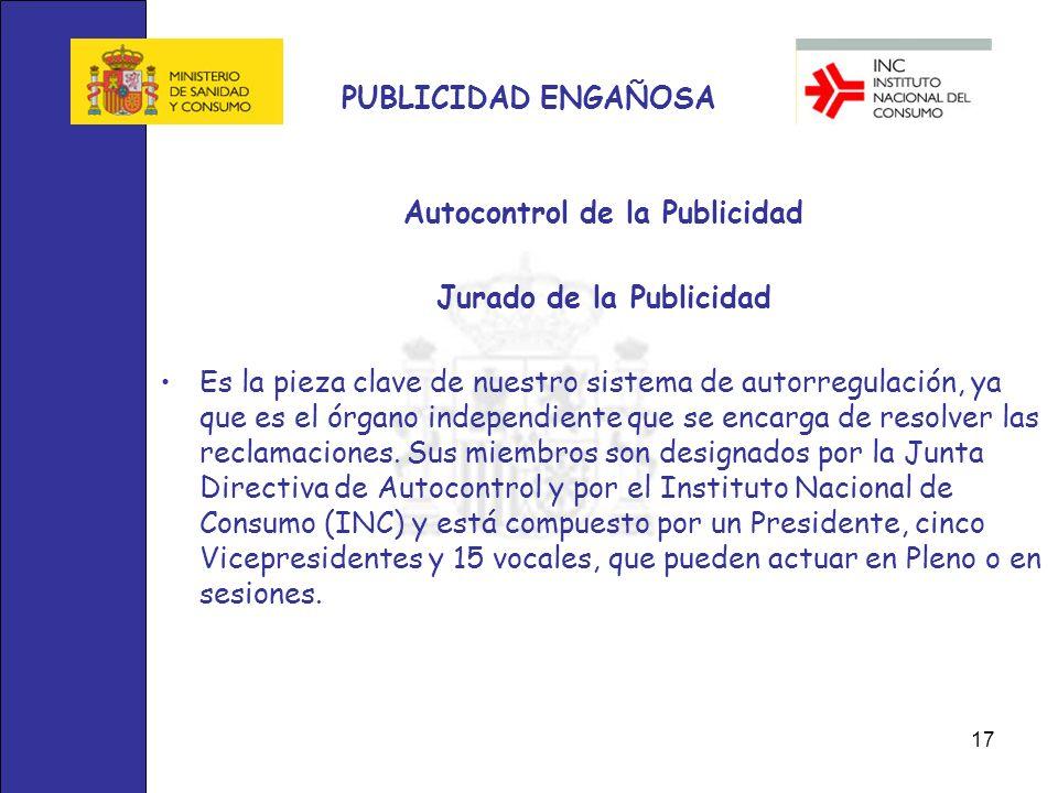 17 PUBLICIDAD ENGAÑOSA Autocontrol de la Publicidad Jurado de la Publicidad Es la pieza clave de nuestro sistema de autorregulación, ya que es el órga
