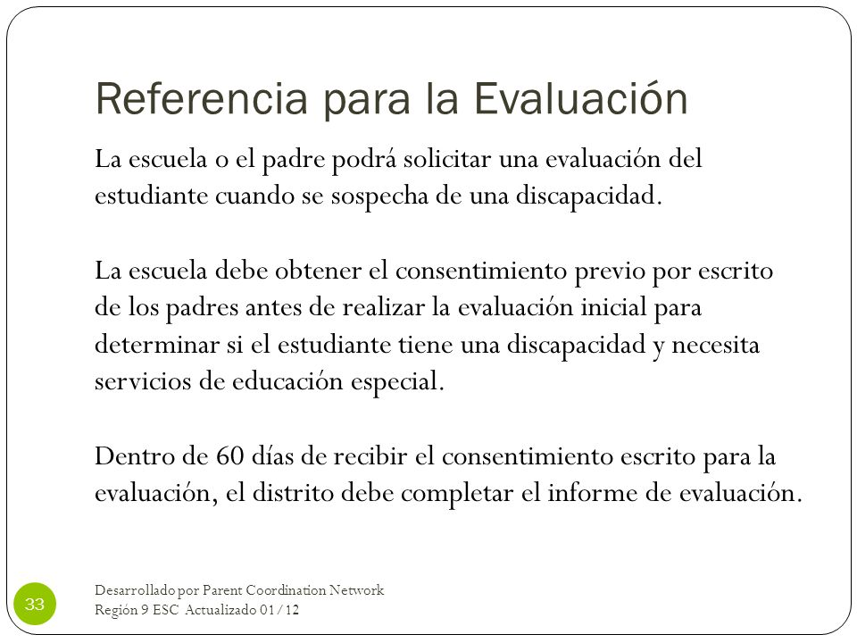 Referencia para la Evaluación La escuela o el padre podrá solicitar una evaluación del estudiante cuando se sospecha de una discapacidad. La escuela d
