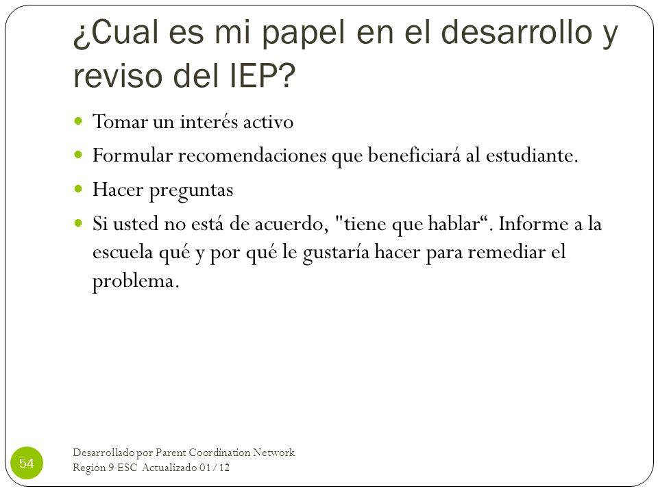 ¿Cual es mi papel en el desarrollo y reviso del IEP? Tomar un interés activo Formular recomendaciones que beneficiará al estudiante. Hacer preguntas S