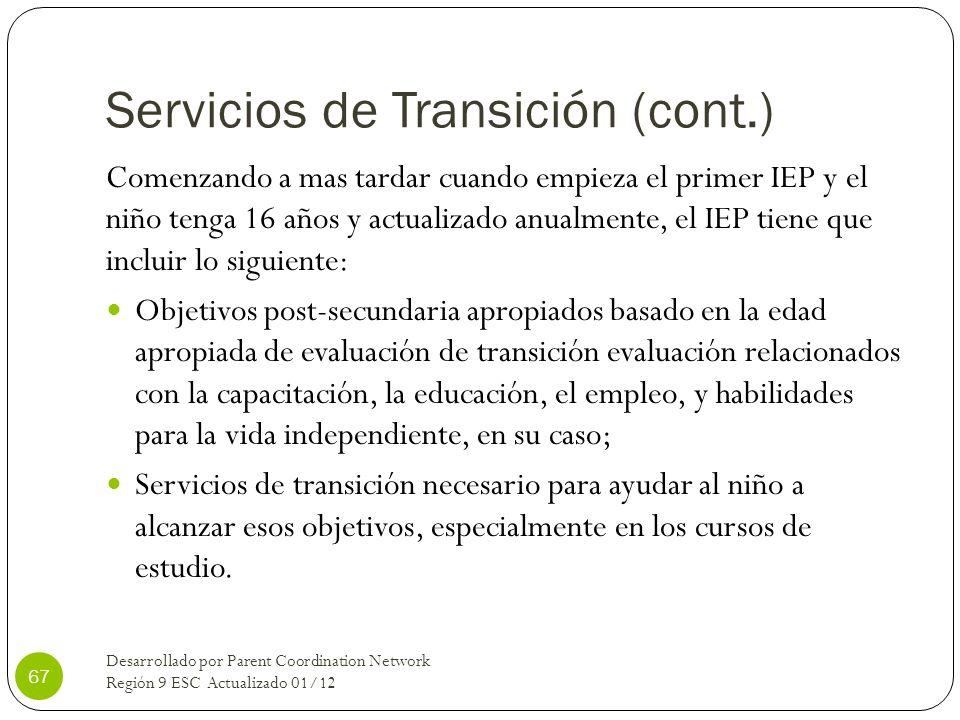 Servicios de Transición (cont.) Comenzando a mas tardar cuando empieza el primer IEP y el niño tenga 16 años y actualizado anualmente, el IEP tiene qu