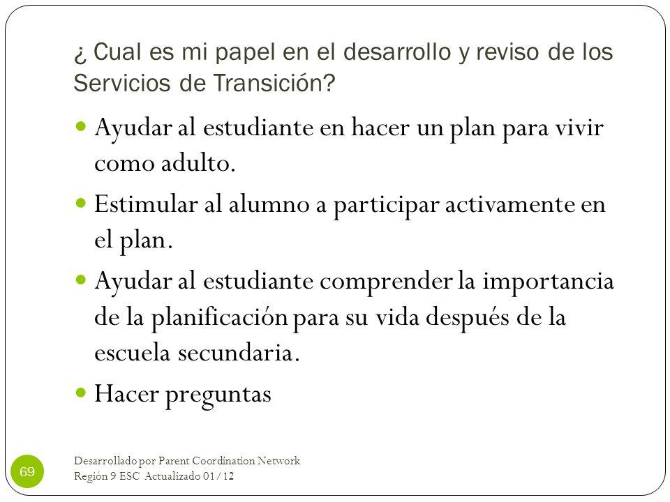 ¿ Cual es mi papel en el desarrollo y reviso de los Servicios de Transición? Ayudar al estudiante en hacer un plan para vivir como adulto. Estimular a