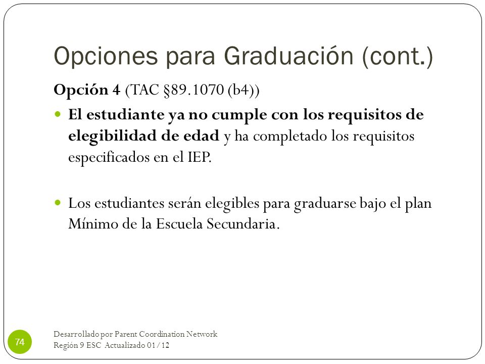 Opciones para Graduación (cont.) Opción 4 (TAC §89.1070 (b4)) El estudiante ya no cumple con los requisitos de elegibilidad de edad y ha completado lo