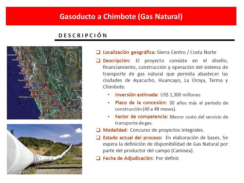 Gasoducto a Chimbote (Gas Natural) D E S C R I P C I Ó N Localización geográfica: Sierra Centro / Costa Norte Descripción: El proyecto consiste en el