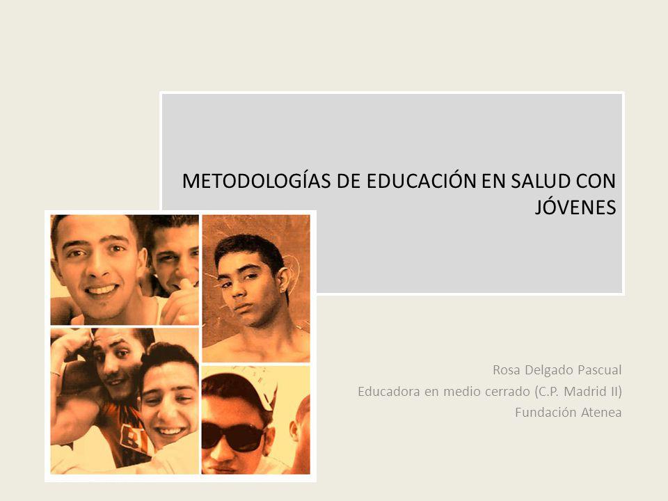METODOLOGÍAS DE EDUCACIÓN EN SALUD CON JÓVENES Rosa Delgado Pascual Educadora en medio cerrado (C.P. Madrid II) Fundación Atenea