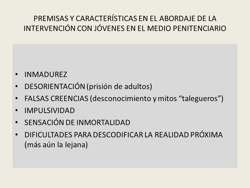 PREMISAS Y CARACTERÍSTICAS EN EL ABORDAJE DE LA INTERVENCIÓN CON JÓVENES EN EL MEDIO PENITENCIARIO INMADUREZ DESORIENTACIÓN (prisión de adultos) FALSA