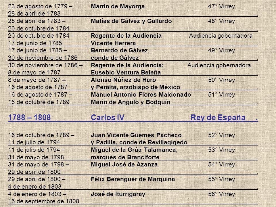 23 de agosto de 1779 –Martín de Mayorga 47° Virrey 28 de abril de 1783. 28 de abril de 1783 –Matías de Gálvez y Gallardo 48° Virrey 20 de octubre de 1