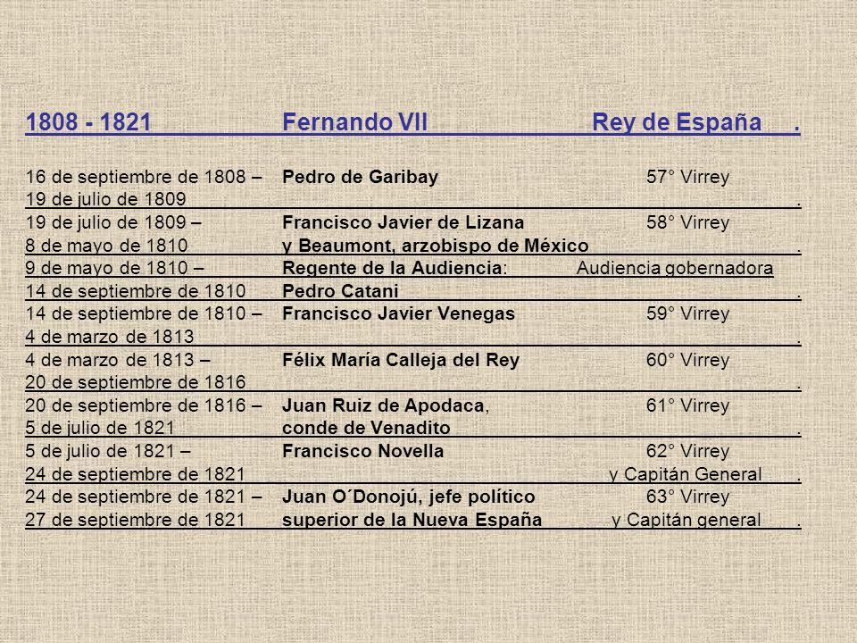 1808 - 1821Fernando VII Rey de España. 16 de septiembre de 1808 –Pedro de Garibay 57° Virrey 19 de julio de 1809. 19 de julio de 1809 –Francisco Javie